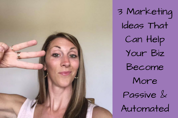 3 Marketing Ideas That Can Help Your Biz Become More Passive and Automated