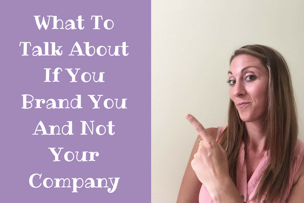 What To Talk About If You Brand You and Not Your Company