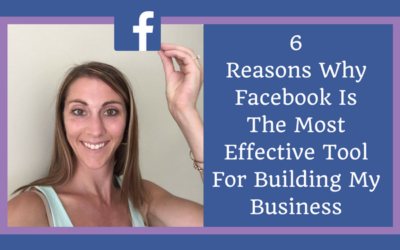 6 Reasons Why Facebook Is The Most Effective Tool For Building My Business