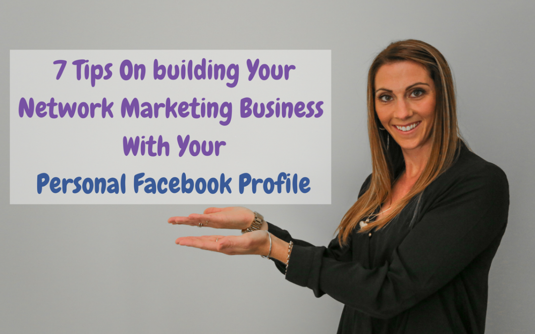 7 Tips On building Your Network Marketing Business With Your Personal Facebook Profile